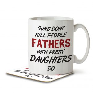 Guns Don't Kill People, Fathers With Pretty Daughters Do – Mug and Coaster